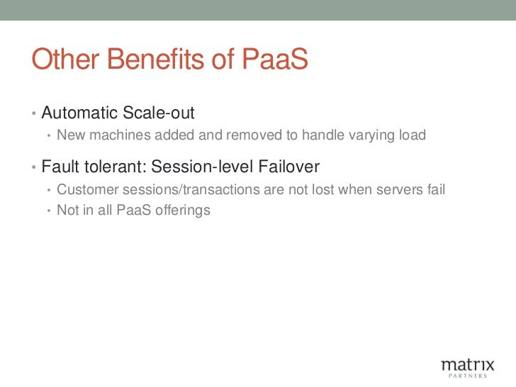Other Benefits of PaaS• Automatic Scale-out  • New machines added and removed to handle varying load• Fault tolerant: Sess...