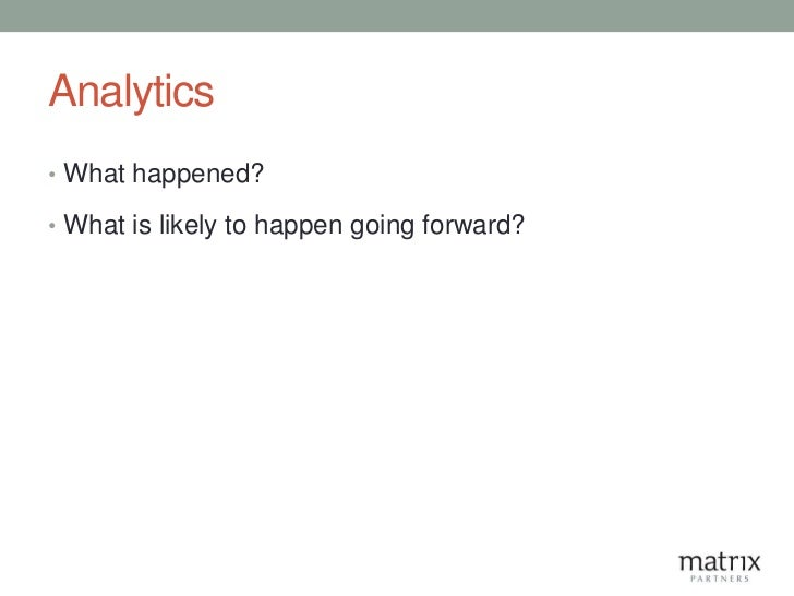 Analytics• What happened?• What is likely to happen going forward?