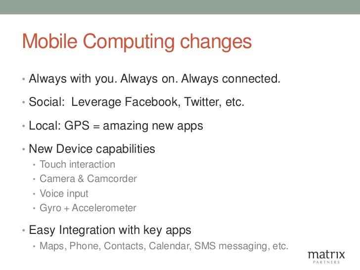 Mobile Computing changes• Always with you. Always on. Always connected.• Social: Leverage Facebook, Twitter, etc.• Local: ...