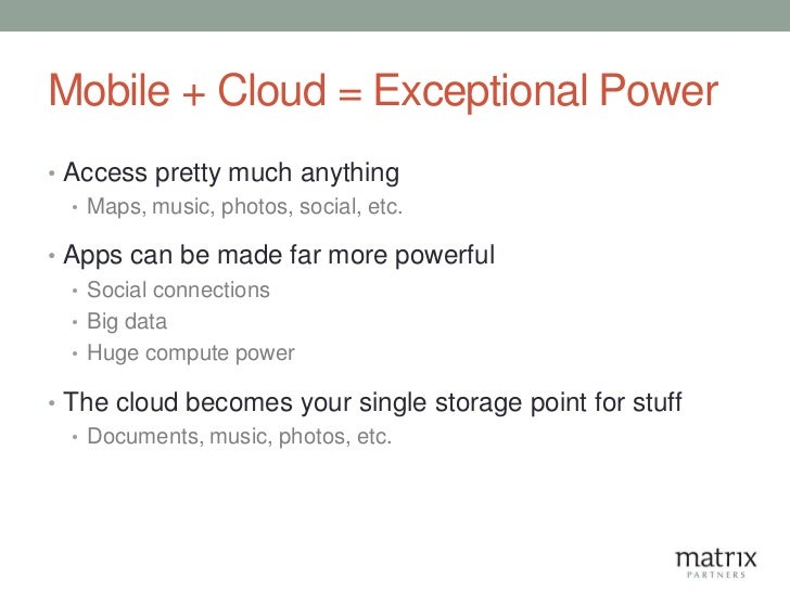 Mobile + Cloud = Exceptional Power• Access pretty much anything  • Maps, music, photos, social, etc.• Apps can be made far...