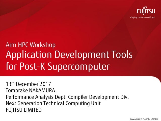 Copyright 2017 FUJITSU LIMITED Arm HPC Workshop Application Development Tools for Post-K Supercomputer 13th December 2017 ...