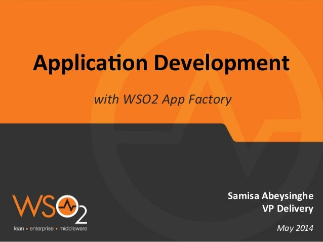 Applica'on	   Development	    with	   WSO2	   App	   Factory	    Samisa	   Abeysinghe	    VP	   Delivery	    	    May	   2...