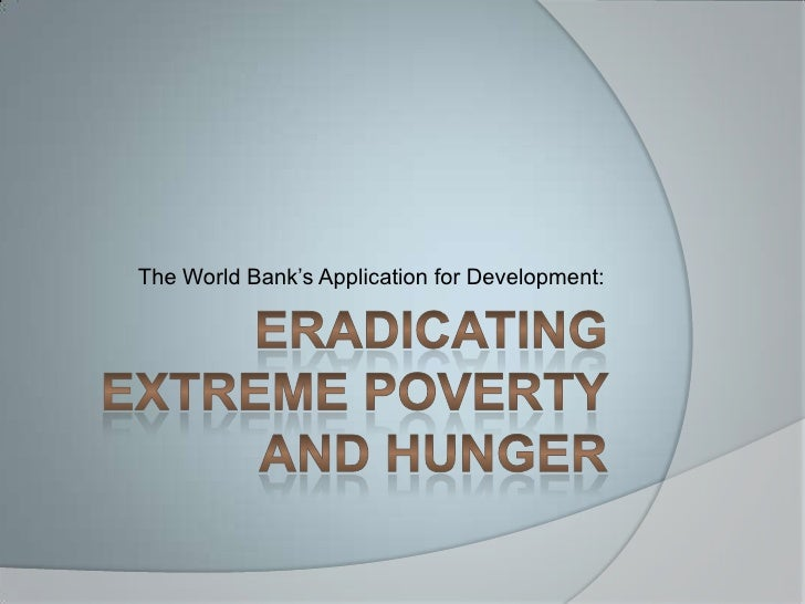 Eradicating extreme poverty and hunger<br />The World Bank's Application for Development:<br />