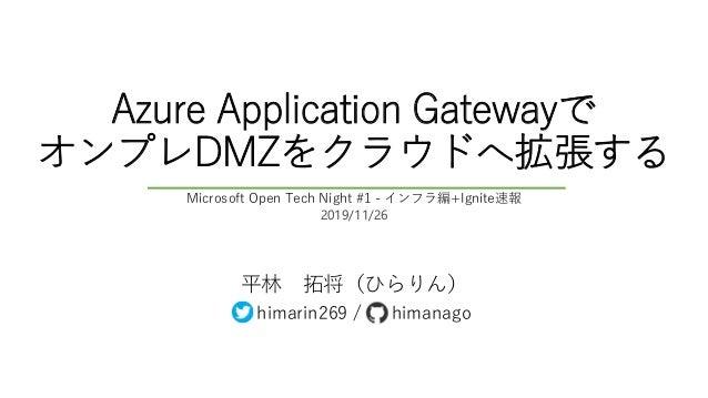 Azure Application Gatewayで オンプレDMZをクラウドへ拡張する 平林 拓将(ひらりん) himarin269 / himanago Microsoft Open Tech Night #1 - インフラ編+Ignite...