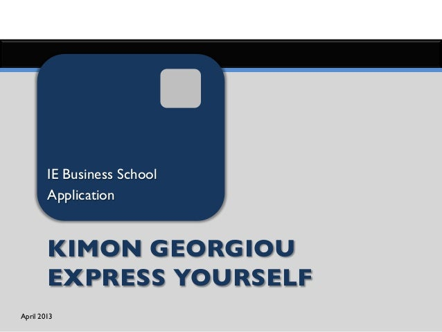 April 2013	Kimon Georigou	Application - Masters in Management	IE Business School	Application	KIMON GEORGIOUEXPRESS YOURSELF