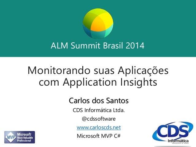 ALM Summit Brasil 2014  ALM Summit Brasil 2014  Monitorando suas Aplicações  com Application Insights  Carlos dos Santos  ...
