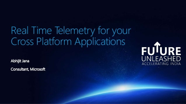 Real Time Telemetry for your Cross Platform Applications Abhijit Jana Consultant, Microsoft