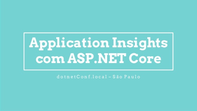 Application Insights com ASP.NET Core d o t n e t C o n f . l o c a l – S ã o P a u l o