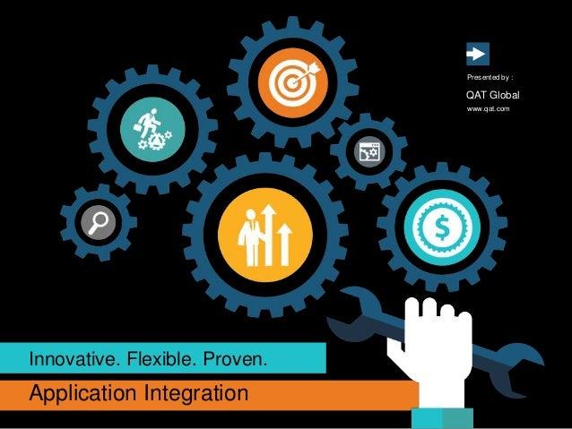 Application Integration Innovative. Flexible. Proven. www.qat.com Presented by : QAT Global