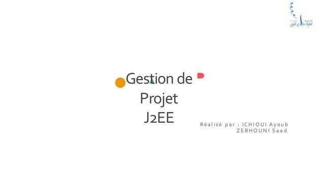 Gestionde Projet J2EE R é a l i s é p a r : I C H I O U I A y o u b Z E R H O U N I S a a d