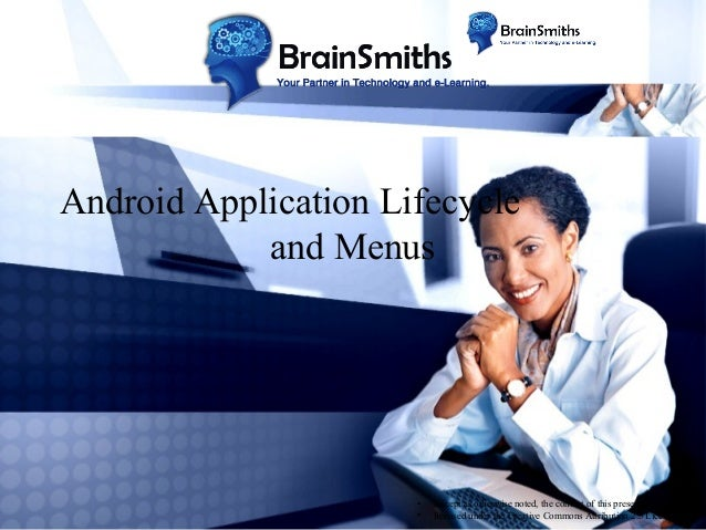 Android Application Lifecycle and Menus  • •  Except as otherwise noted, the content of this presentation is licensed unde...