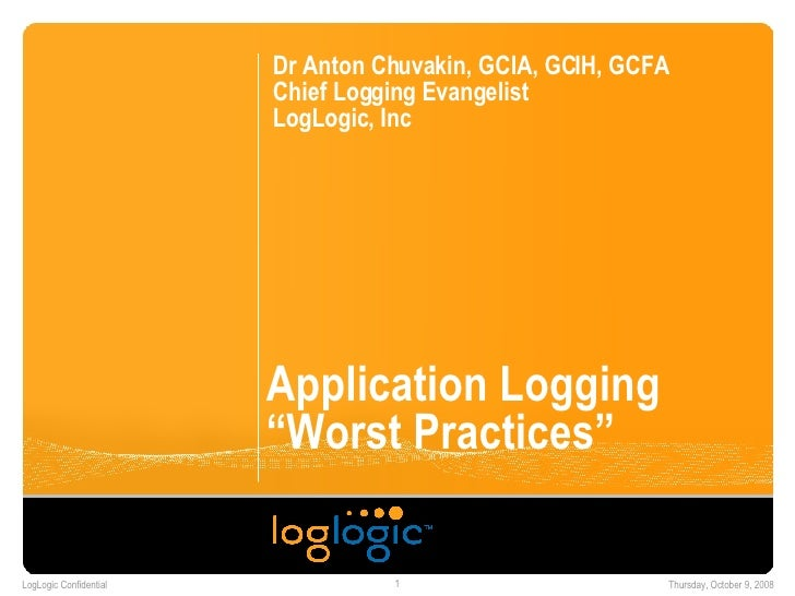 "Application Logging ""Worst Practices"" Dr Anton Chuvakin, GCIA, GCIH, GCFA Chief Logging Evangelist LogLogic, Inc"