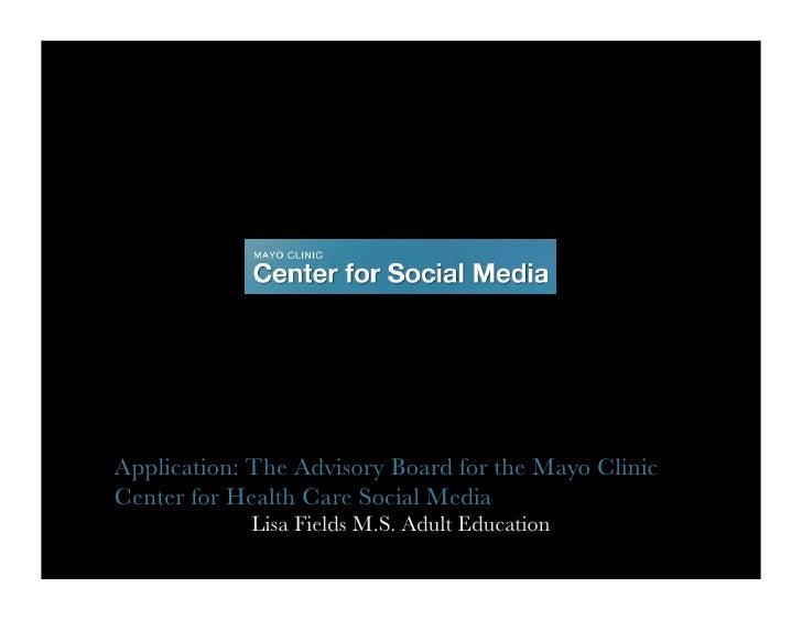 Application: The Advisory Board for the Mayo Clinic Center for Health Care Social Media             Lisa Fields M.S. Adult...