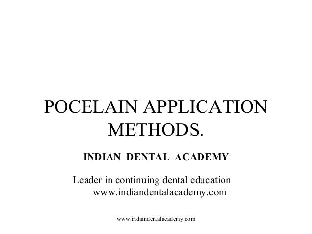 POCELAIN APPLICATION METHODS. INDIAN DENTAL ACADEMY Leader in continuing dental education www.indiandentalacademy.com www....