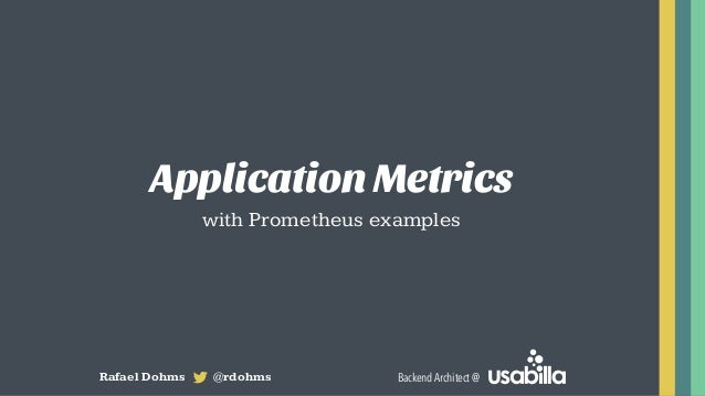 Application Metrics with Prometheus examples Rafael Dohms @rdohms Backend Architect @