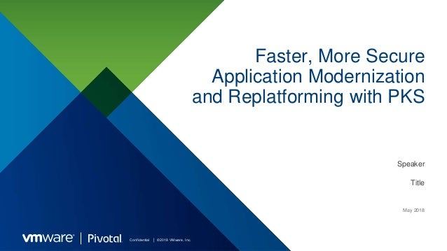 Confidential │ ©2018 VMware, Inc. Faster, More Secure Application Modernization and Replatforming with PKS Speaker Title M...
