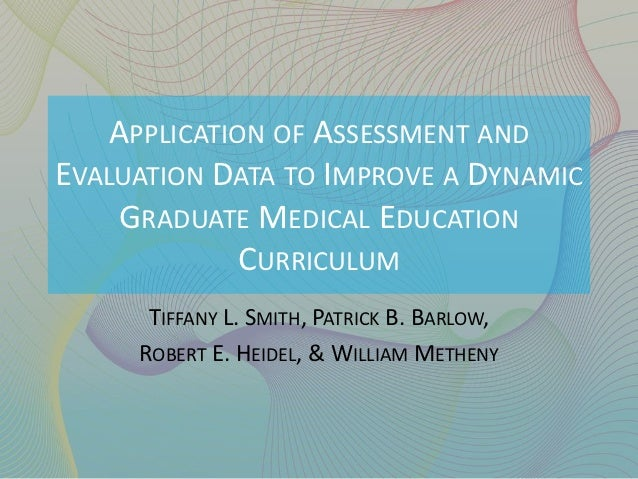APPLICATION OF ASSESSMENT ANDEVALUATION DATA TO IMPROVE A DYNAMIC    GRADUATE MEDICAL EDUCATION             CURRICULUM    ...