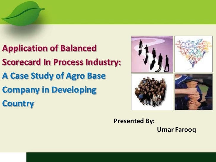 Application of Balanced Scorecard In Process Industry: A Case Study of Agro Base Company in Developing Country <br />Prese...