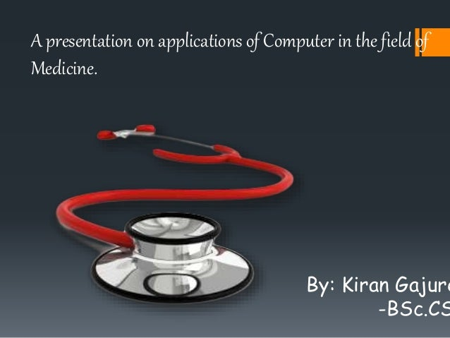 A presentation on applications of Computer in the field of Medicine. By: Kiran Gajure -BSc.CS