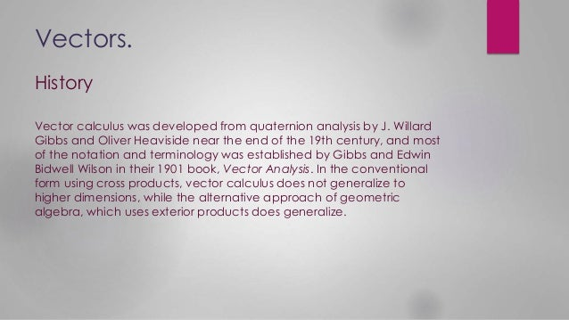Vectors. Vector calculus was developed from quaternion analysis by J. Willard Gibbs and Oliver Heaviside near the end of t...
