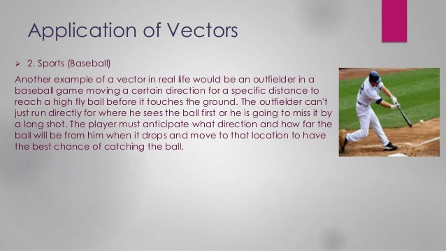 Application of Vectors  2. Sports (Baseball) Another example of a vector in real life would be an outfielder in a basebal...