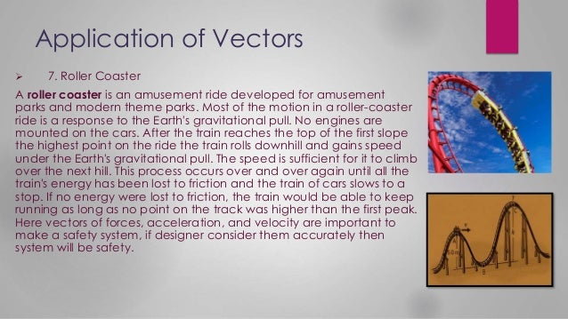 Application of Vectors  7. Roller Coaster A roller coaster is an amusement ride developed for amusement parks and modern ...