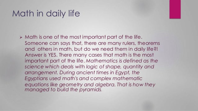Math in daily life  Math is one of the most important part of the life. Someone can says that, there are many rulers, the...
