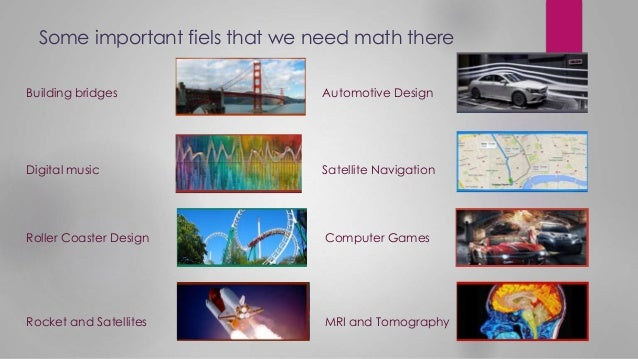 Some important fiels that we need math there Building bridges Digital music Roller Coaster Design Rocket and Satellites Au...