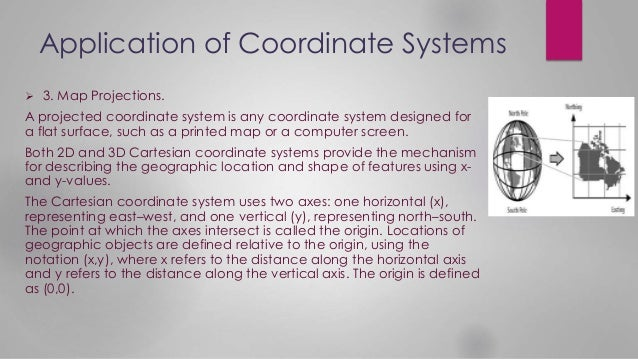 Application of Coordinate Systems  3. Map Projections. A projected coordinate system is any coordinate system designed fo...
