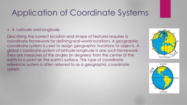 Application of Coordinate Systems  4. Latitude and longitude Describing the correct location and shape of features requir...