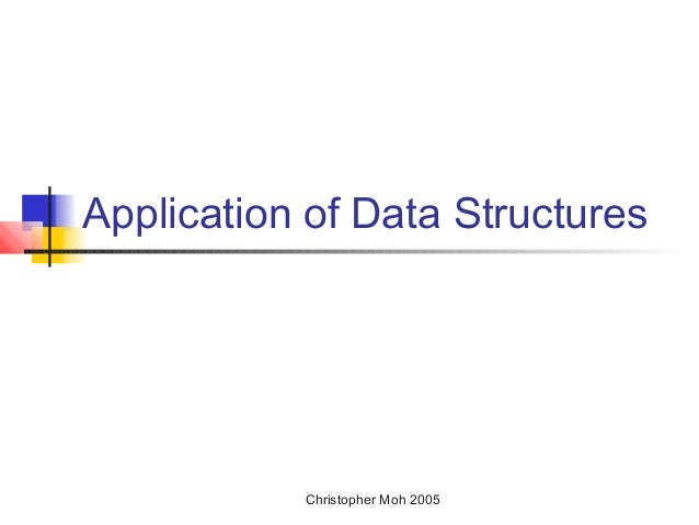Application of Data Structures  Christopher Moh 2005