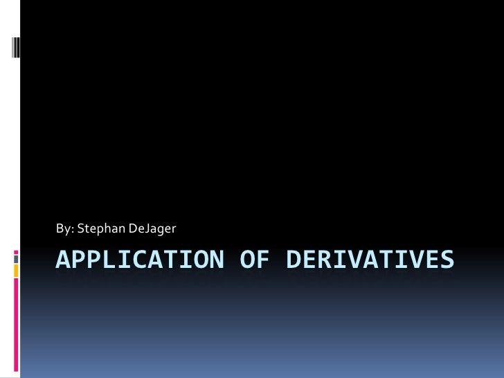Application Of derivatives<br />By: Stephan DeJager<br />