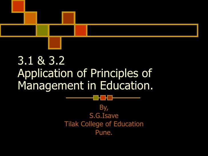 3.1 & 3.2  Application of Principles of Management in Education. By, S.G.Isave Tilak College of Education Pune.
