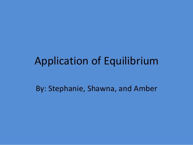Application of EquilibriumBy: Stephanie, Shawna, and Amber
