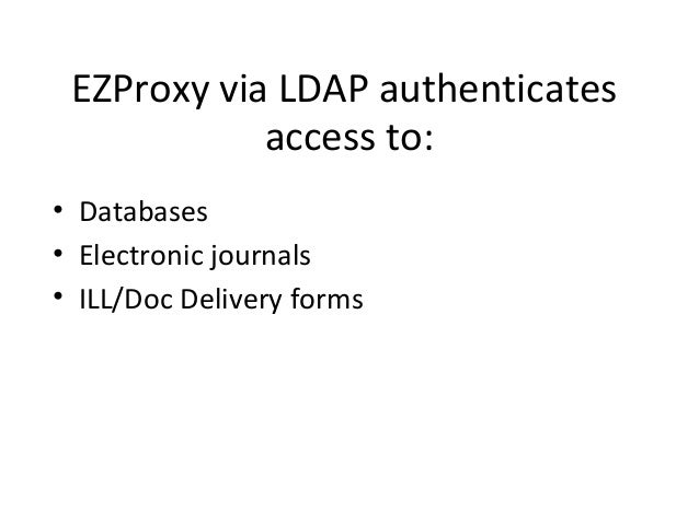 EZProxy via LDAP authenticates            access to:• Databases• Electronic journals• ILL/Doc Delivery forms