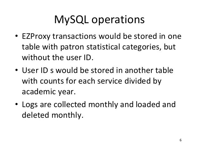 MySQL operations• EZProxy transactions would be stored in one  table with patron statistical categories, but  without the ...