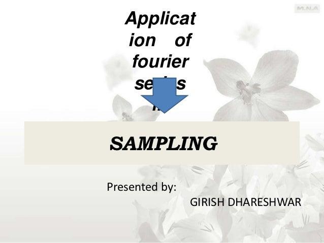 Applicat   ion of    fourier    series      inSAMPLINGPresented by:                GIRISH DHARESHWAR