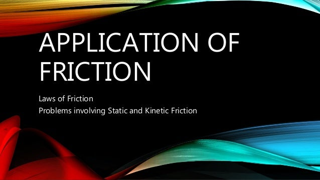 APPLICATION OF FRICTION Laws of Friction Problems involving Static and Kinetic Friction