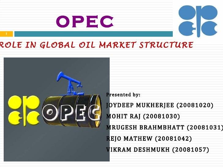 OPEC ROLE IN GLOBAL OIL MARKET STRUCTURE Presented by: JOYDEEP MUKHERJEE (20081020) MOHIT RAJ (20081030) MRUGESH BRAHMBHAT...