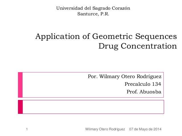 Application of Geometric Sequences Drug Concentration Por. Wilmary Otero Rodríguez Precalculo 134 Prof. Abuosba 07 de Mayo...