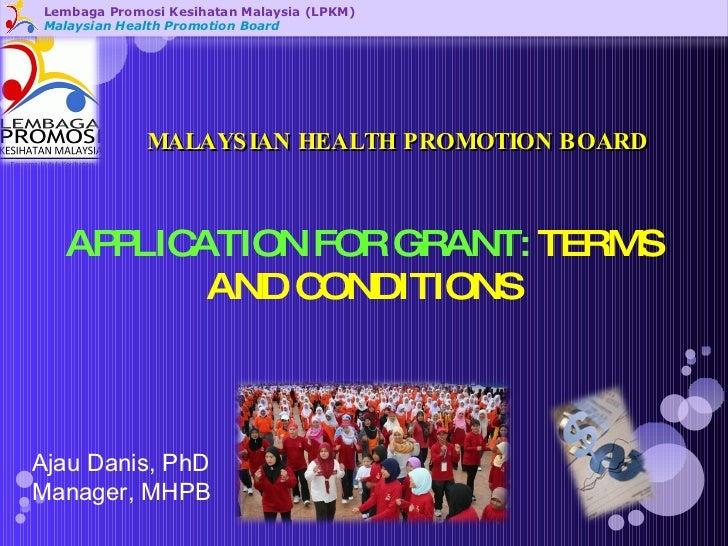 Lembaga Promosi Kesihatan Malaysia (LPKM) Malaysian Health Promotion Board APPLICATION FOR GRANT:  TERMS AND CONDITIONS Aj...