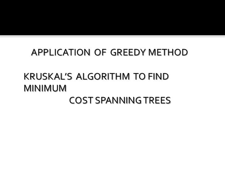 APPLICATION OF GREEDY METHODKRUSKAL'S ALGORITHM TO FINDMINIMUM        COST SPANNING TREES