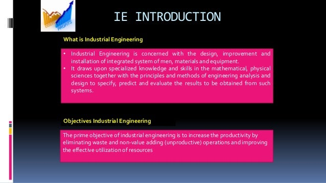 • Industrial Engineering is concerned with the design, improvement and installation of integrated system of men, materials...