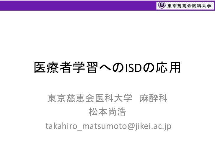 医療者学習へのISDの応用  東京慈恵会医科大学 麻酔科           松本尚浩 takahiro_matsumoto@jikei.ac.jp