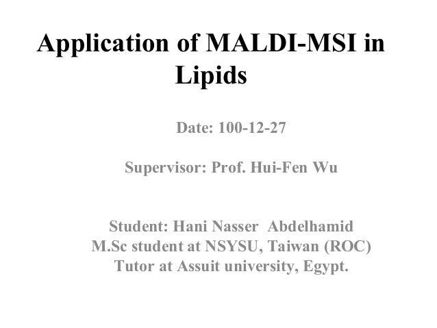 Application of MALDI-MSI in Lipids Date: 100-12-27 Supervisor: Prof. Hui-Fen Wu Student: Hani Nasser Abdelhamid M.Sc stude...
