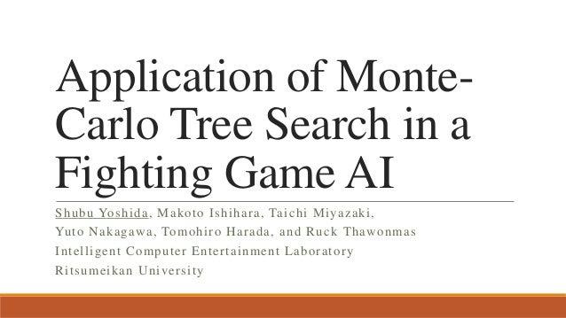 Application of Monte- Carlo Tree Search in a Fighting Game AI Shubu Yoshida, Makoto Ishihara, Taichi Miyazaki, Yuto Nakaga...