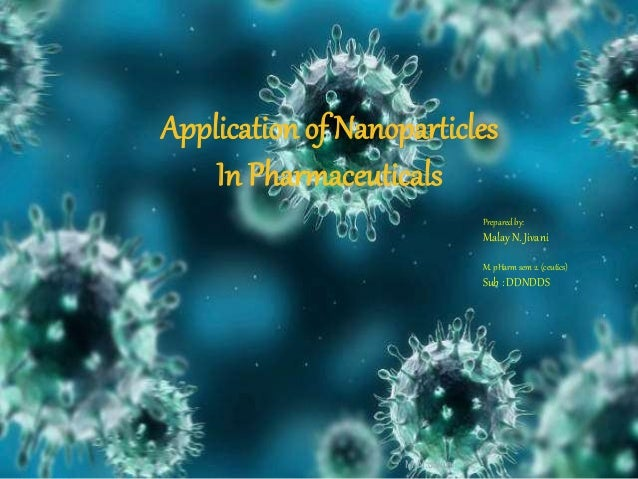 M.N.Jivani Prepared by: Malay N. Jivani M. pHarm sem 2. (ceutics) Sub : DDNDDS Application of Nanoparticles In Pharmaceuti...