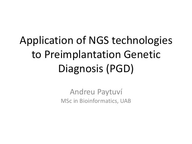 Application of NGS technologies to Preimplantation Genetic Diagnosis (PGD) Andreu Paytuví MSc in Bioinformatics, UAB