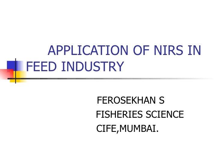APPLICATION OF NIRS IN FEED INDUSTRY FEROSEKHAN S FISHERIES SCIENCE CIFE,MUMBAI.