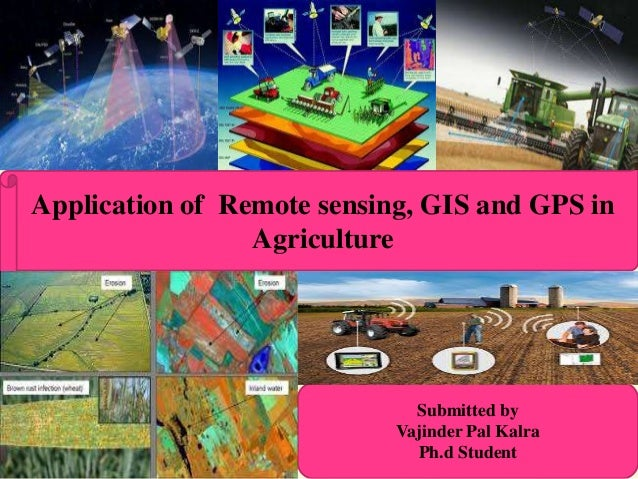 Application of Remote sensing, GIS and GPS in Agriculture Submitted by Vajinder Pal Kalra Ph.d Student